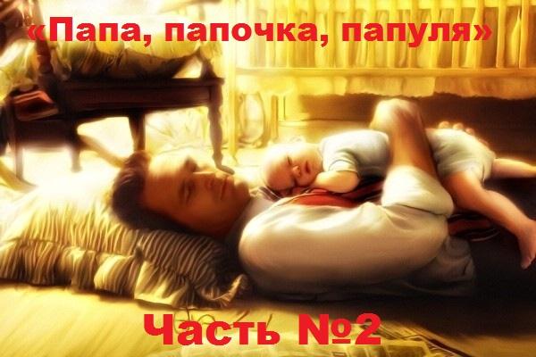 «Папа, папочка, папуля» Часть №2.